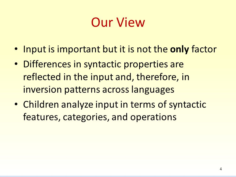 Our View Input is important but it is not the only factor Differences in syntactic properties are reflected in the input and, therefore, in inversion patterns across languages Children analyze input in terms of syntactic features, categories, and operations 4