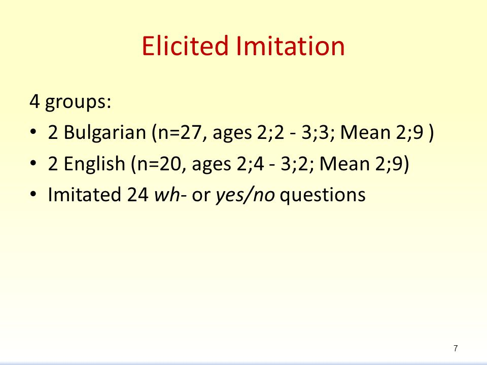 Elicited Imitation 4 groups: 2 Bulgarian (n=27, ages 2;2 - 3;3; Mean 2;9 ) 2 English (n=20, ages 2;4 - 3;2; Mean 2;9) Imitated 24 wh- or yes/no questions 7