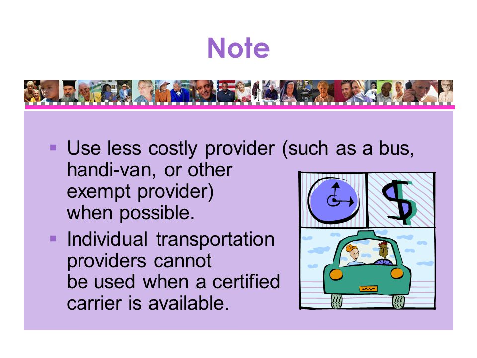 Note  Use less costly provider (such as a bus, handi-van, or other exempt provider) when possible.