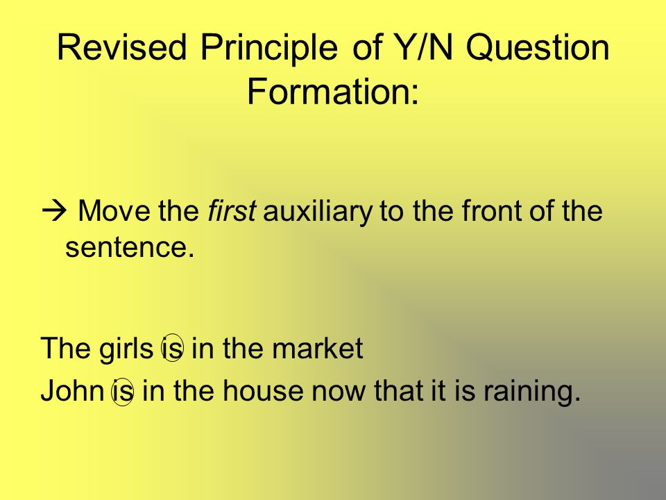 Revised Principle of Y/N Question Formation:  Move the first auxiliary to the front of the sentence. The girls is in the market John is in the house