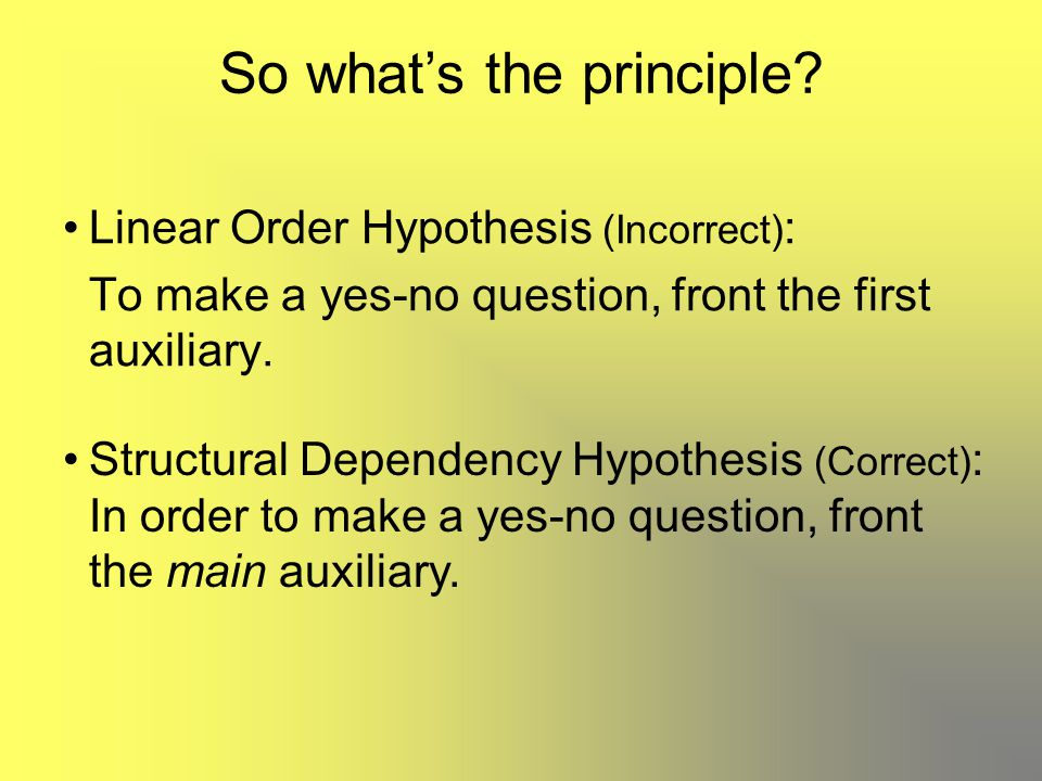 Linear Order Hypothesis (Incorrect) : To make a yes-no question, front the first auxiliary. So what's the principle? Structural Dependency Hypothesis