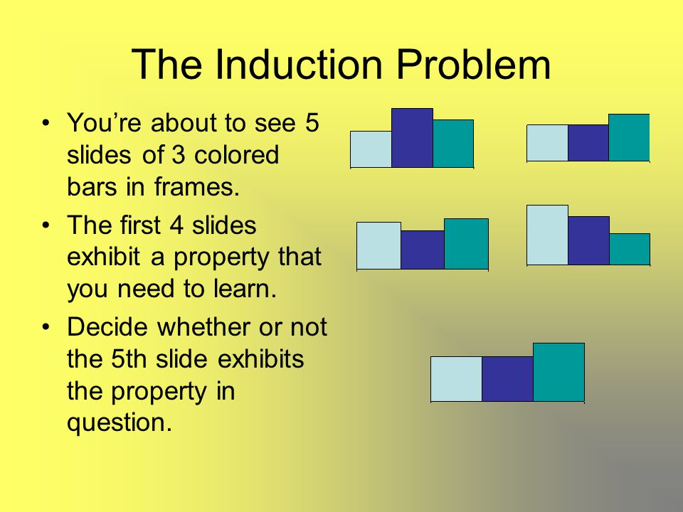 The Induction Problem You're about to see 5 slides of 3 colored bars in frames. The first 4 slides exhibit a property that you need to learn. Decide w