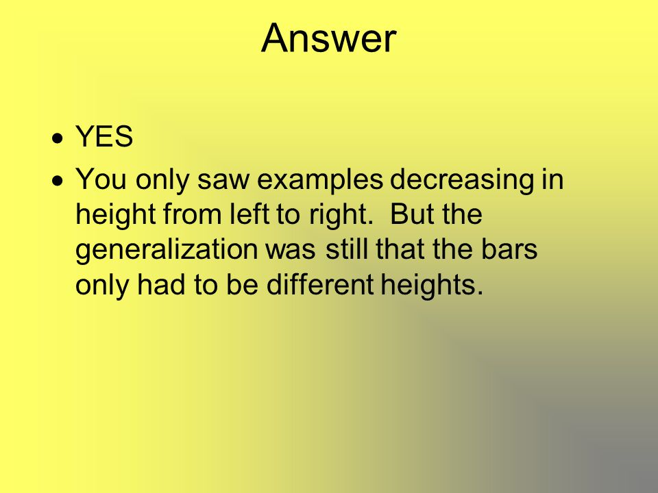Answer  YES  You only saw examples decreasing in height from left to right. But the generalization was still that the bars only had to be different