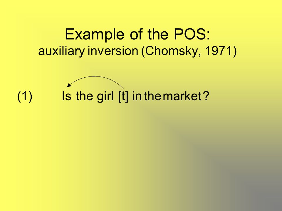 Example of the POS: auxiliary inversion (Chomsky, 1971) (1)thegirl[t]theinmarketIs?