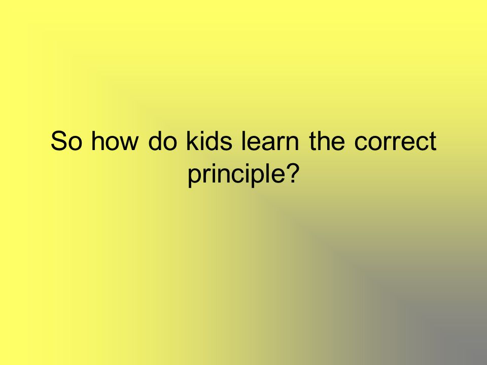 So how do kids learn the correct principle?