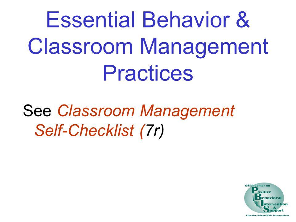 Essential Behavior & Classroom Management Practices See Classroom Management Self-Checklist (7r)