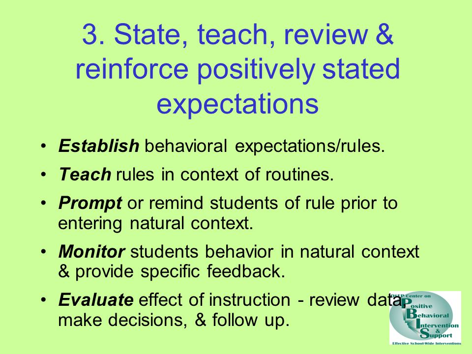 3. State, teach, review & reinforce positively stated expectations Establish behavioral expectations/rules. Teach rules in context of routines. Prompt