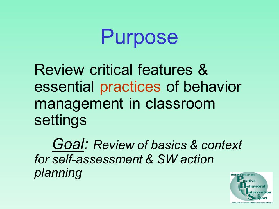 Purpose Review critical features & essential practices of behavior management in classroom settings Goal: Review of basics & context for self-assessment & SW action planning