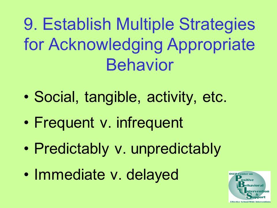 9. Establish Multiple Strategies for Acknowledging Appropriate Behavior Social, tangible, activity, etc. Frequent v. infrequent Predictably v. unpredi