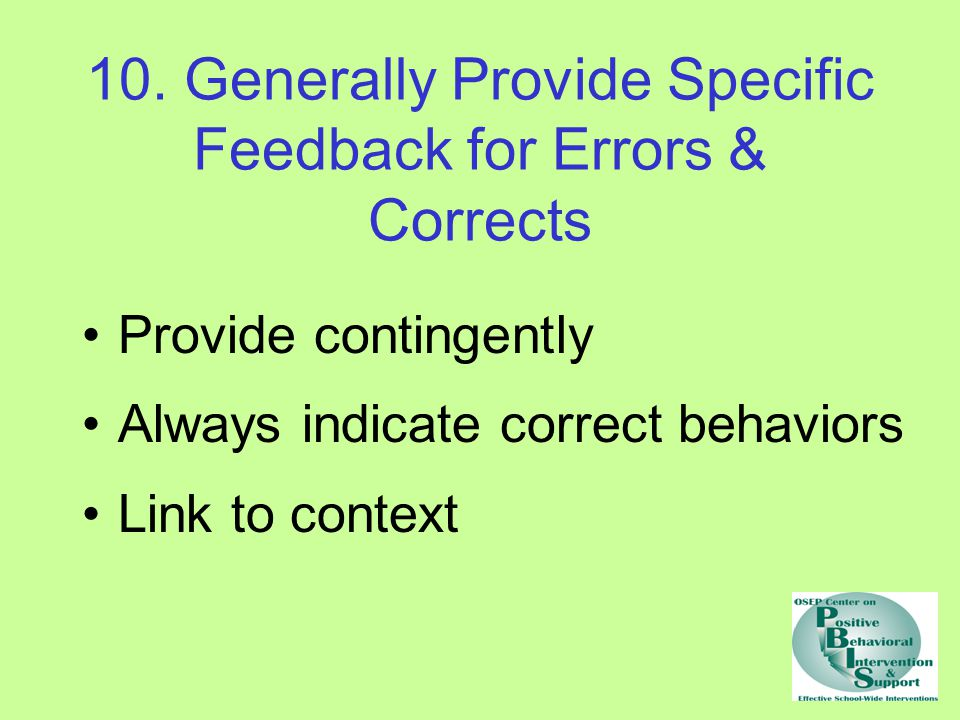 10. Generally Provide Specific Feedback for Errors & Corrects Provide contingently Always indicate correct behaviors Link to context