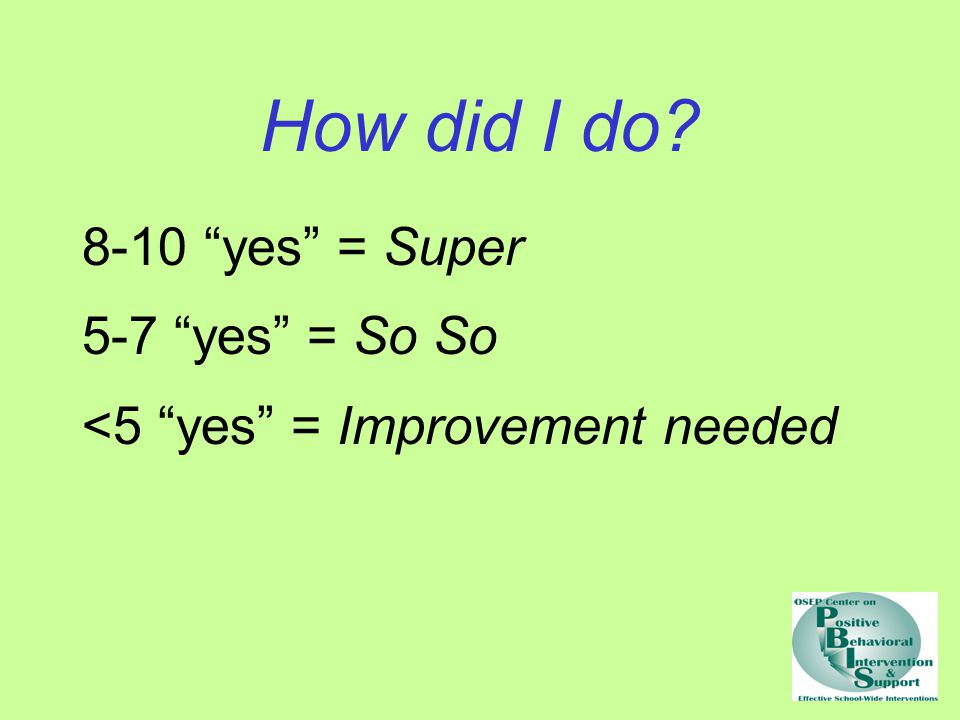 """How did I do? 8-10 """"yes"""" = Super 5-7 """"yes"""" = So So <5 """"yes"""" = Improvement needed"""