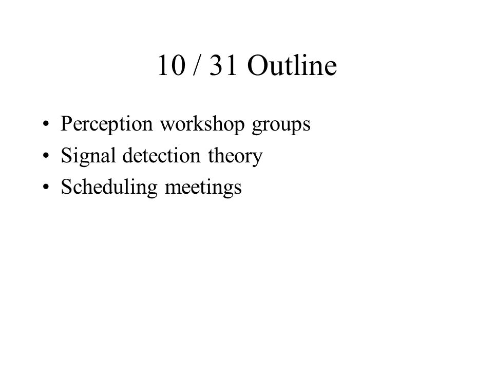 10 / 31 Outline Perception workshop groups Signal detection theory Scheduling meetings