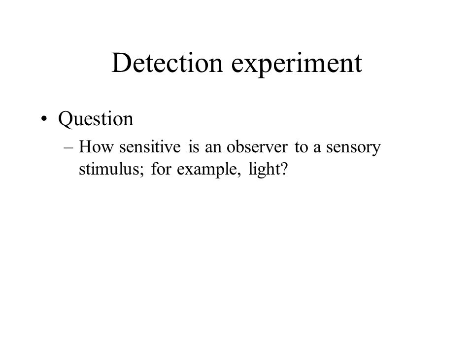 Detection experiment Question –How sensitive is an observer to a sensory stimulus; for example, light?