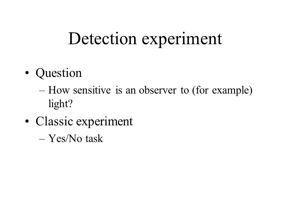 Detection experiment Question –How sensitive is an observer to (for example) light? Classic experiment –Yes/No task