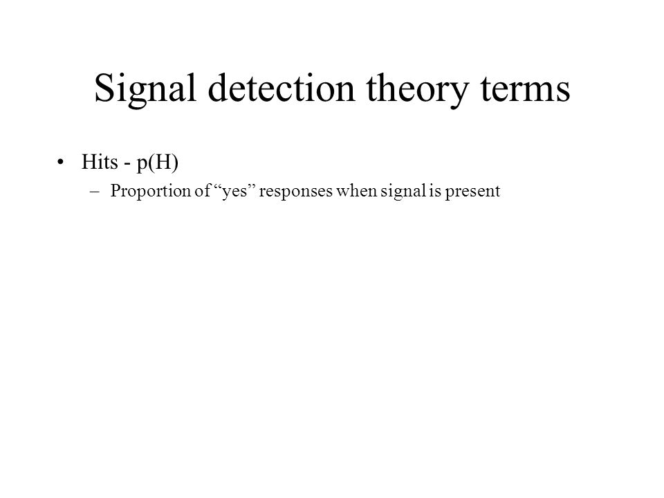 "Signal detection theory terms Hits - p(H) –Proportion of ""yes"" responses when signal is present"