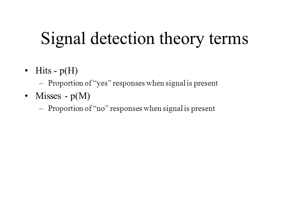 Signal detection theory terms Hits - p(H) –Proportion of yes responses when signal is present Misses - p(M) –Proportion of no responses when signal is present