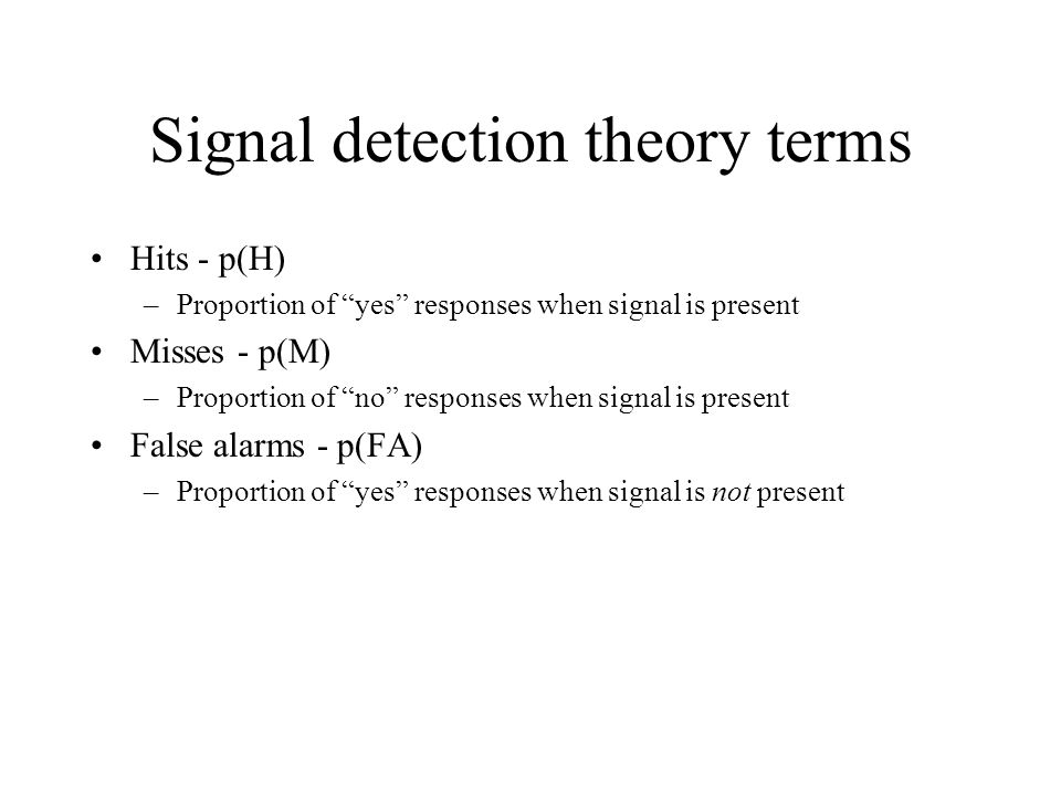 Signal detection theory terms Hits - p(H) –Proportion of yes responses when signal is present Misses - p(M) –Proportion of no responses when signal is present False alarms - p(FA) –Proportion of yes responses when signal is not present