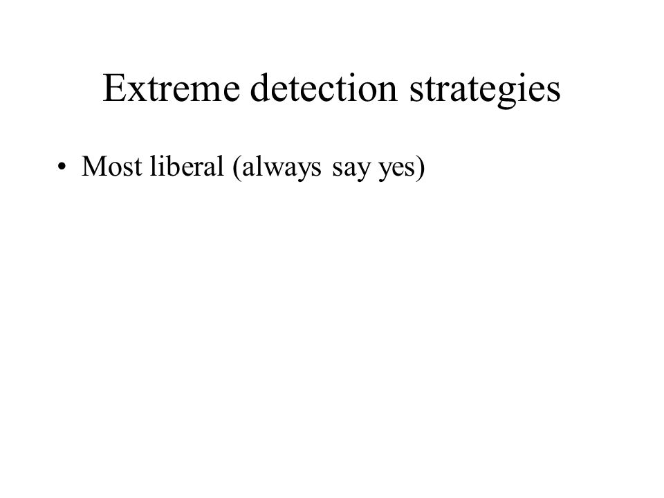 Extreme detection strategies Most liberal (always say yes)