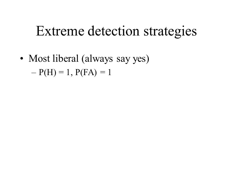 Extreme detection strategies Most liberal (always say yes) –P(H) = 1, P(FA) = 1