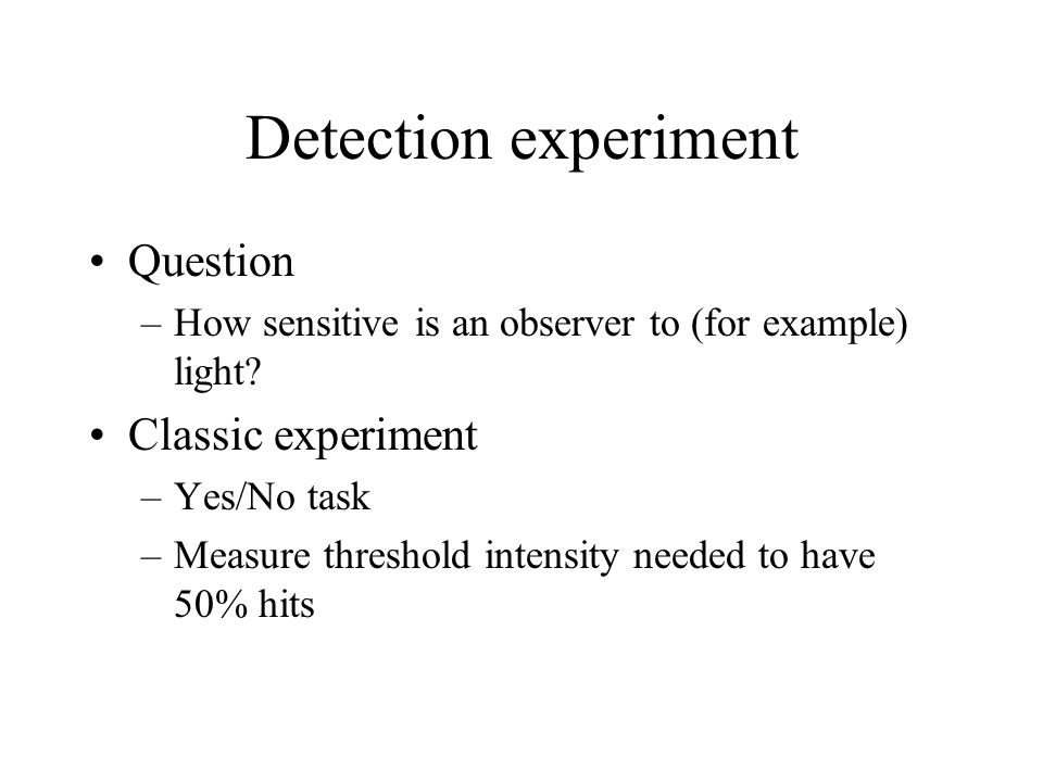 Detection experiment Question –How sensitive is an observer to (for example) light? Classic experiment –Yes/No task –Measure threshold intensity neede