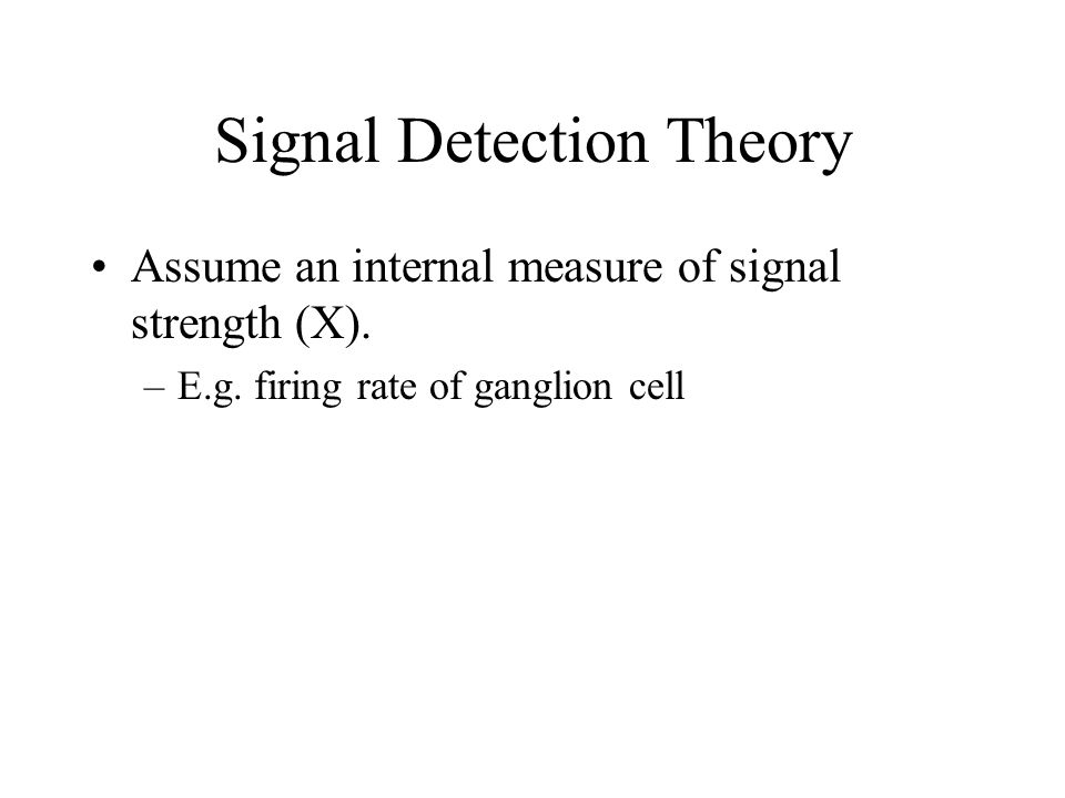 Signal Detection Theory Assume an internal measure of signal strength (X). –E.g. firing rate of ganglion cell