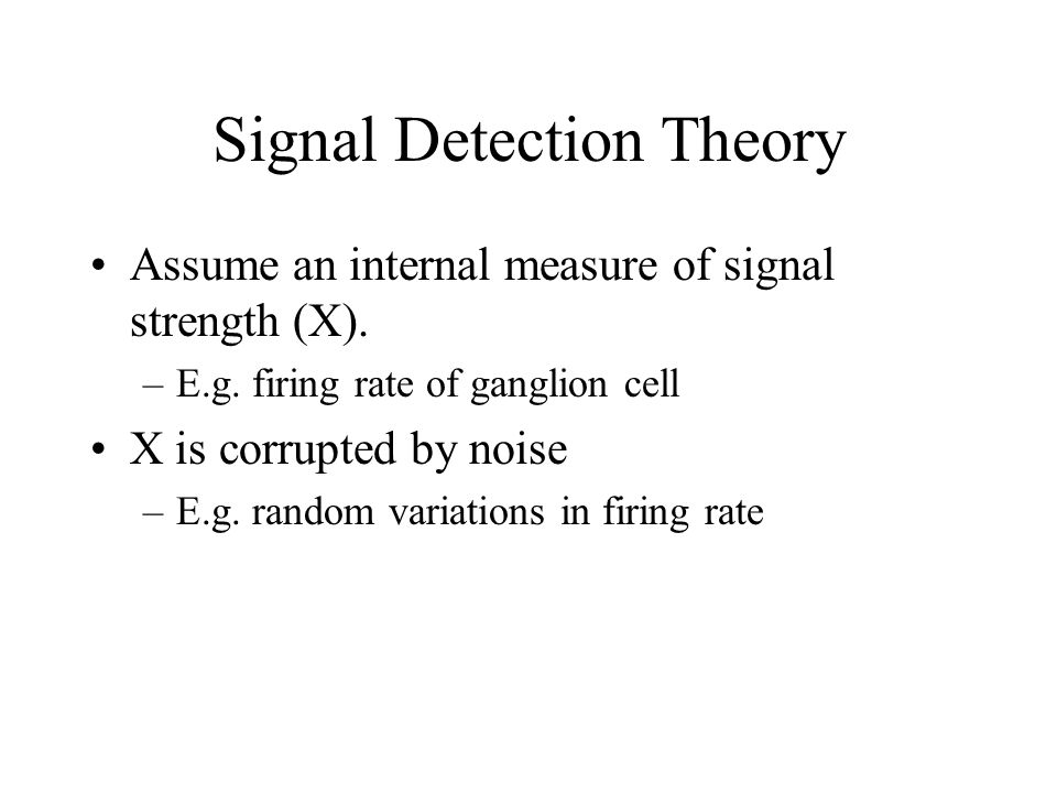 Signal Detection Theory Assume an internal measure of signal strength (X). –E.g. firing rate of ganglion cell X is corrupted by noise –E.g. random var