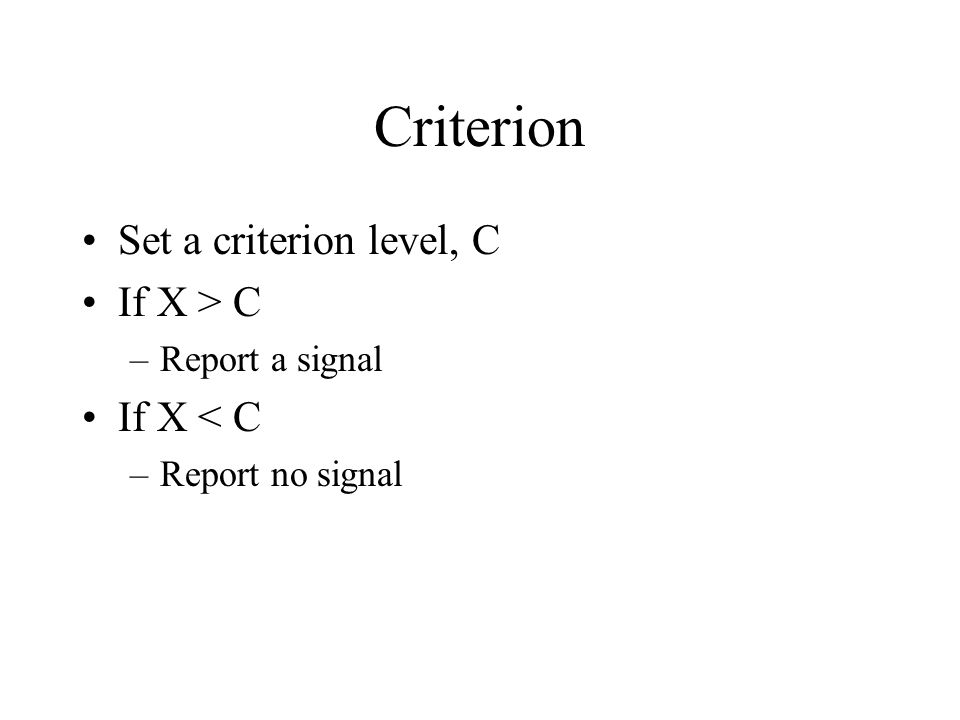 Criterion Set a criterion level, C If X > C –Report a signal If X < C –Report no signal