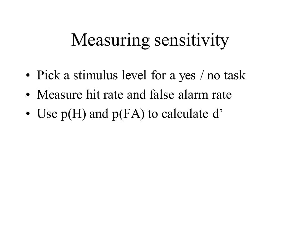 Measuring sensitivity Pick a stimulus level for a yes / no task Measure hit rate and false alarm rate Use p(H) and p(FA) to calculate d'