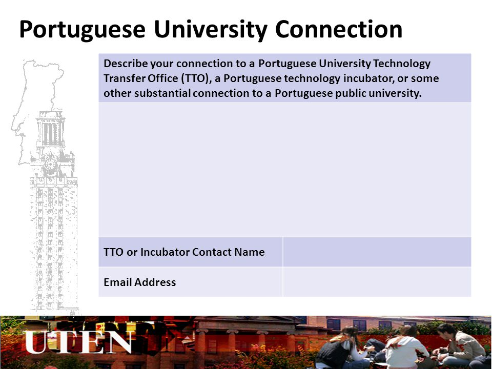 Portuguese University Connection Describe your connection to a Portuguese University Technology Transfer Office (TTO), a Portuguese technology incubator, or some other substantial connection to a Portuguese public university.