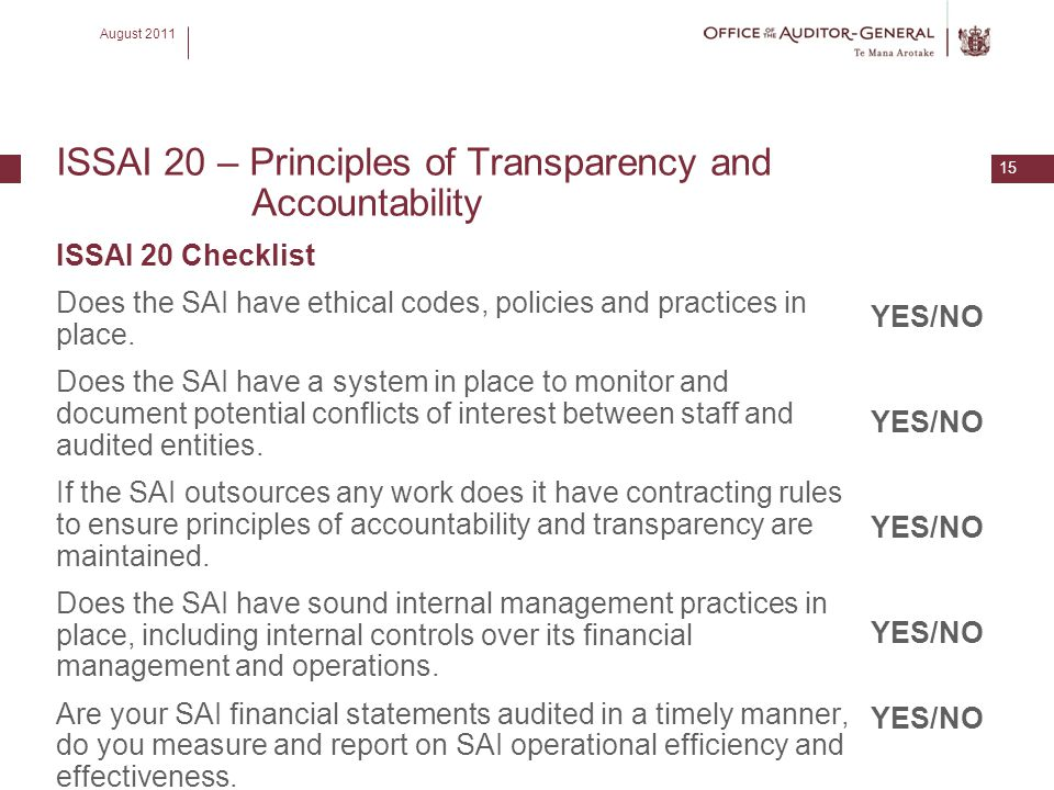 August 2011 15 ISSAI 20 – Principles of Transparency and Accountability ISSAI 20 Checklist Does the SAI have ethical codes, policies and practices in