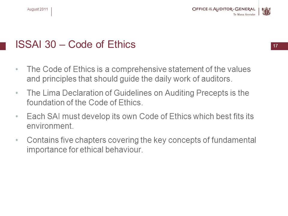 August 2011 17 ISSAI 30 – Code of Ethics The Code of Ethics is a comprehensive statement of the values and principles that should guide the daily work