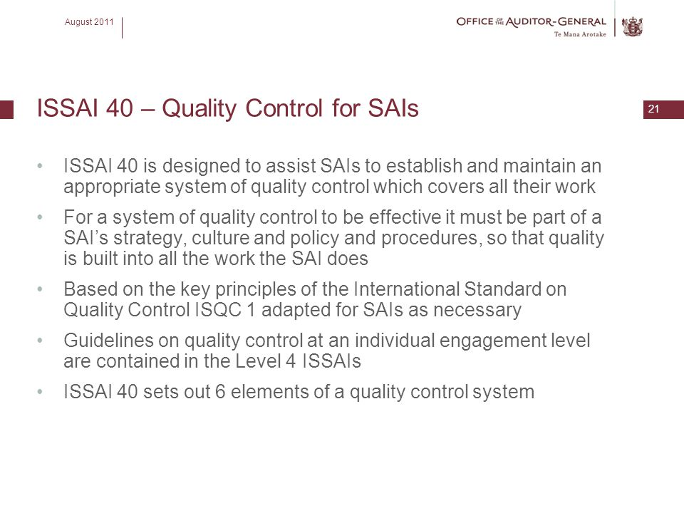 August 2011 21 ISSAI 40 – Quality Control for SAIs ISSAI 40 is designed to assist SAIs to establish and maintain an appropriate system of quality cont