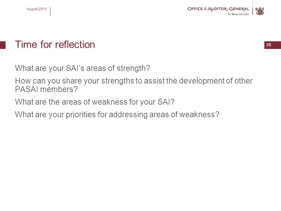 August 2011 26 Time for reflection What are your SAI's areas of strength? How can you share your strengths to assist the development of other PASAI me