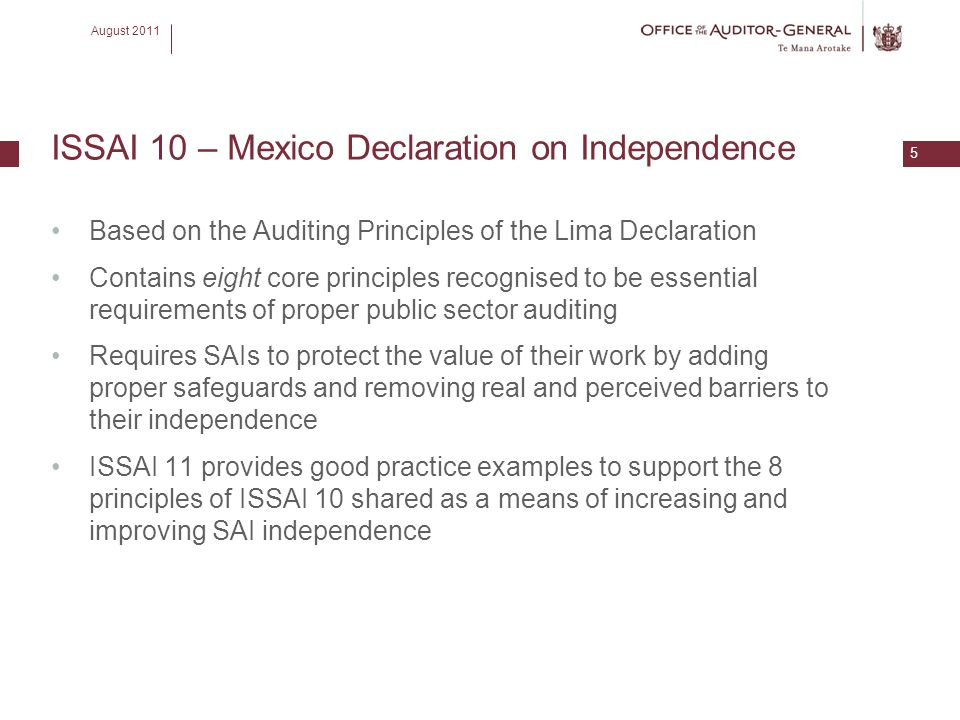 August 2011 5 ISSAI 10 – Mexico Declaration on Independence Based on the Auditing Principles of the Lima Declaration Contains eight core principles re