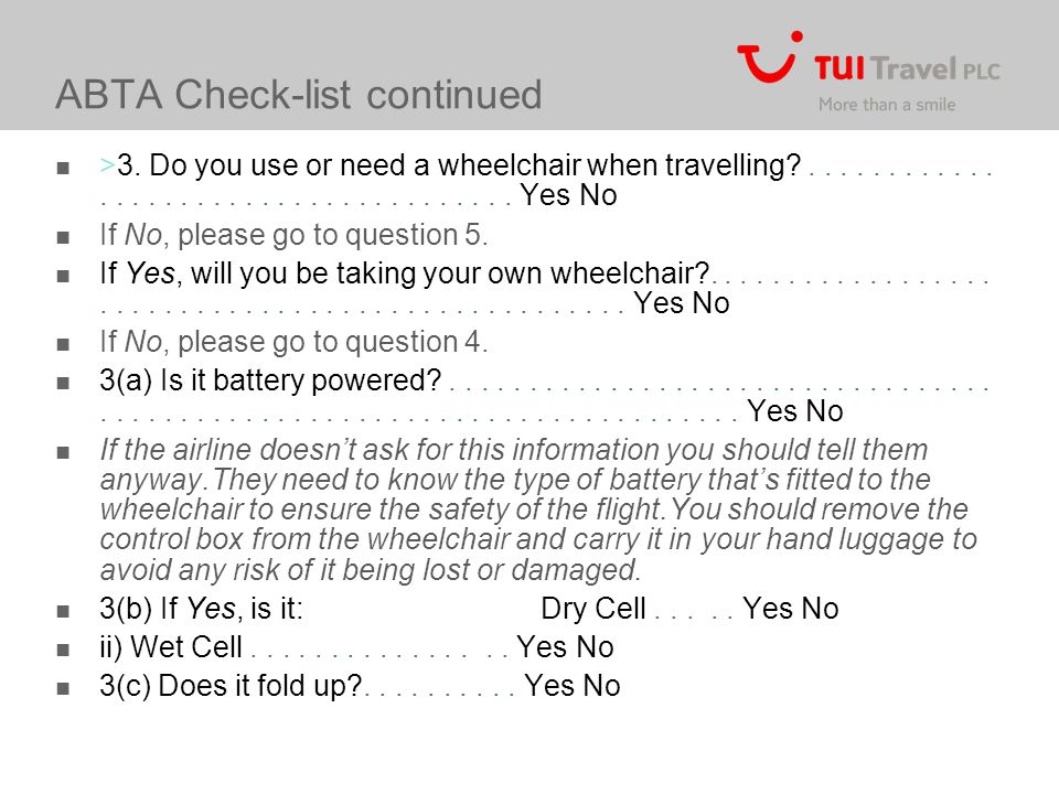ABTA Check-list continued >3. Do you use or need a wheelchair when travelling?...................................... Yes No If No, please go to questi
