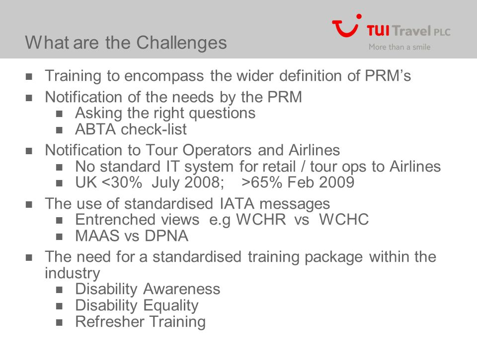 What are the Challenges Training to encompass the wider definition of PRM's Notification of the needs by the PRM Asking the right questions ABTA check-list Notification to Tour Operators and Airlines No standard IT system for retail / tour ops to Airlines UK 65% Feb 2009 The use of standardised IATA messages Entrenched views e.g WCHR vs WCHC MAAS vs DPNA The need for a standardised training package within the industry Disability Awareness Disability Equality Refresher Training