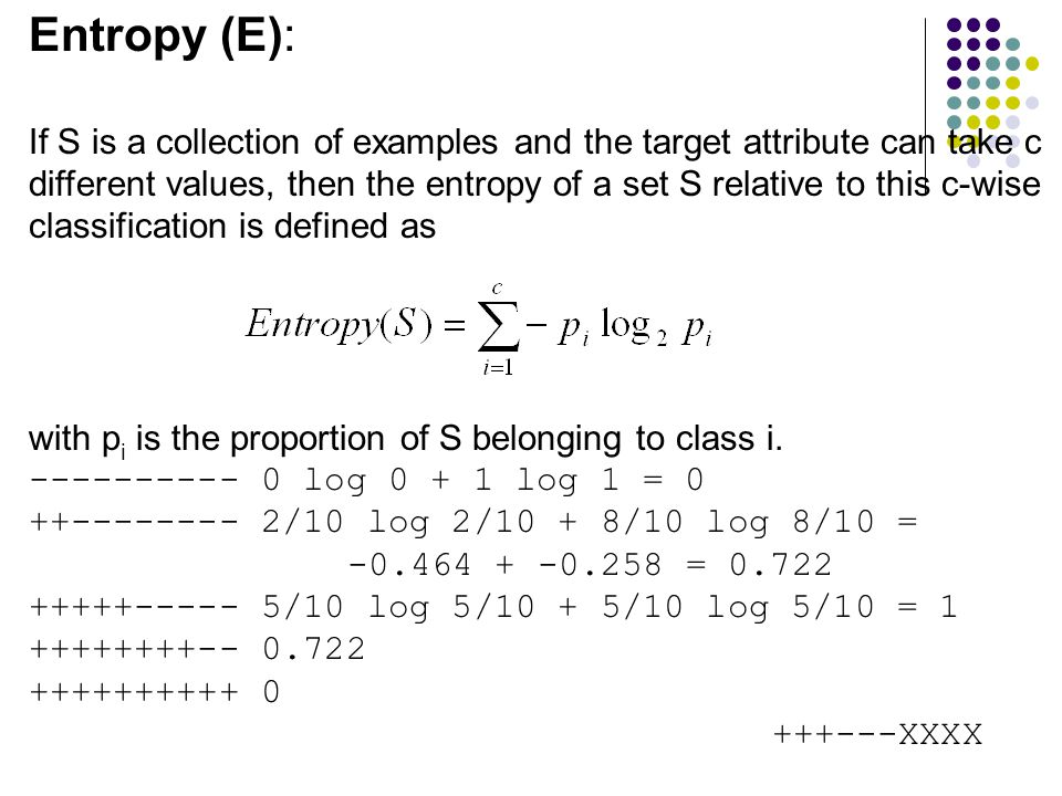 Entropy (E): If S is a collection of examples and the target attribute can take c different values, then the entropy of a set S relative to this c-wis