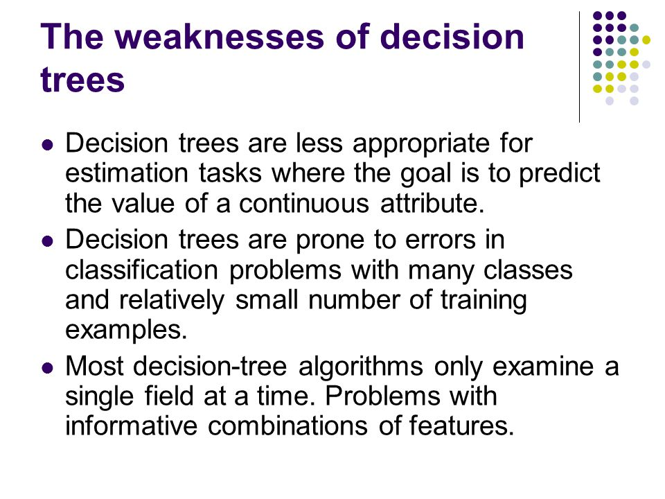 The weaknesses of decision trees Decision trees are less appropriate for estimation tasks where the goal is to predict the value of a continuous attri