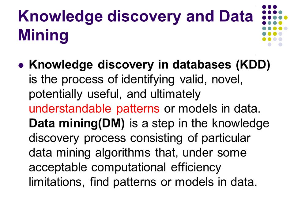 Knowledge discovery and Data Mining Knowledge discovery in databases (KDD) is the process of identifying valid, novel, potentially useful, and ultimat