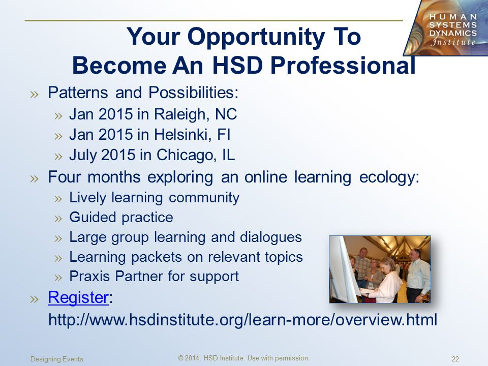 Your Opportunity To Become An HSD Professional » Patterns and Possibilities: » Jan 2015 in Raleigh, NC » Jan 2015 in Helsinki, FI » July 2015 in Chicago, IL » Four months exploring an online learning ecology: » Lively learning community » Guided practice » Large group learning and dialogues » Learning packets on relevant topics » Praxis Partner for support » Register: Register http://www.hsdinstitute.org/learn-more/overview.html Designing Events © 2014.