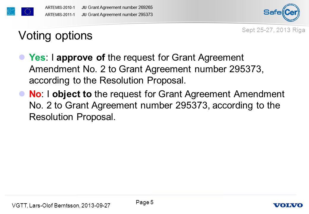 Page 5 ARTEMIS-2010-1 JU Grant Agreement number 269265 ARTEMIS-2011-1 JU Grant Agreement number 295373 ARTEMIS-2010-1 JU Grant Agreement number 269265 ARTEMIS-2011-1 JU Grant Agreement number 295373 VGTT, Lars-Olof Berntsson, 2013-09-27 Sept 25-27, 2013 Riga Yes: I approve of the request for Grant Agreement Amendment No.