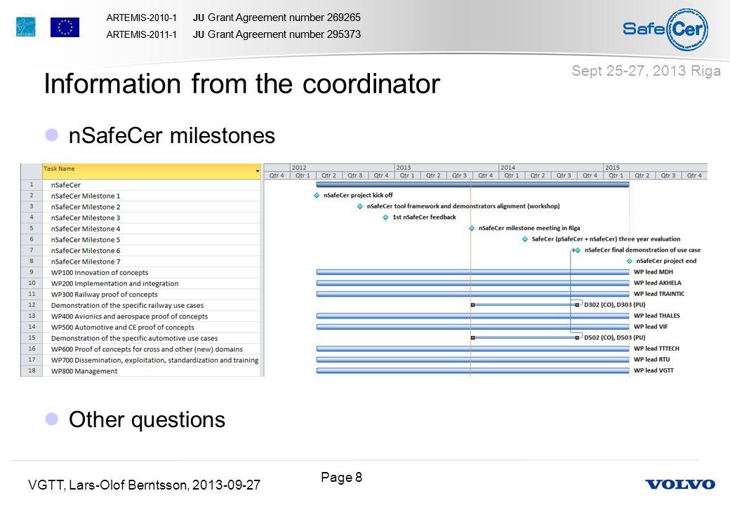 Page 8 ARTEMIS-2010-1 JU Grant Agreement number 269265 ARTEMIS-2011-1 JU Grant Agreement number 295373 ARTEMIS-2010-1 JU Grant Agreement number 269265 ARTEMIS-2011-1 JU Grant Agreement number 295373 VGTT, Lars-Olof Berntsson, 2013-09-27 Sept 25-27, 2013 Riga nSafeCer milestones Other questions Information from the coordinator