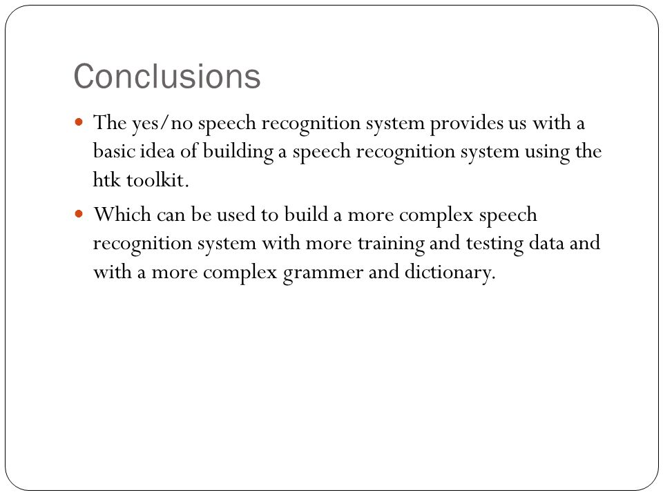 Conclusions The yes/no speech recognition system provides us with a basic idea of building a speech recognition system using the htk toolkit.