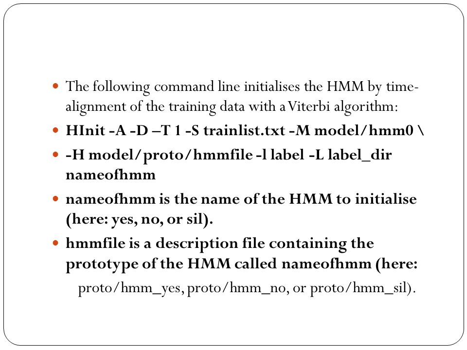 The following command line initialises the HMM by time- alignment of the training data with a Viterbi algorithm: HInit -A -D –T 1 -S trainlist.txt -M model/hmm0 \ -H model/proto/hmmfile -l label -L label_dir nameofhmm nameofhmm is the name of the HMM to initialise (here: yes, no, or sil).