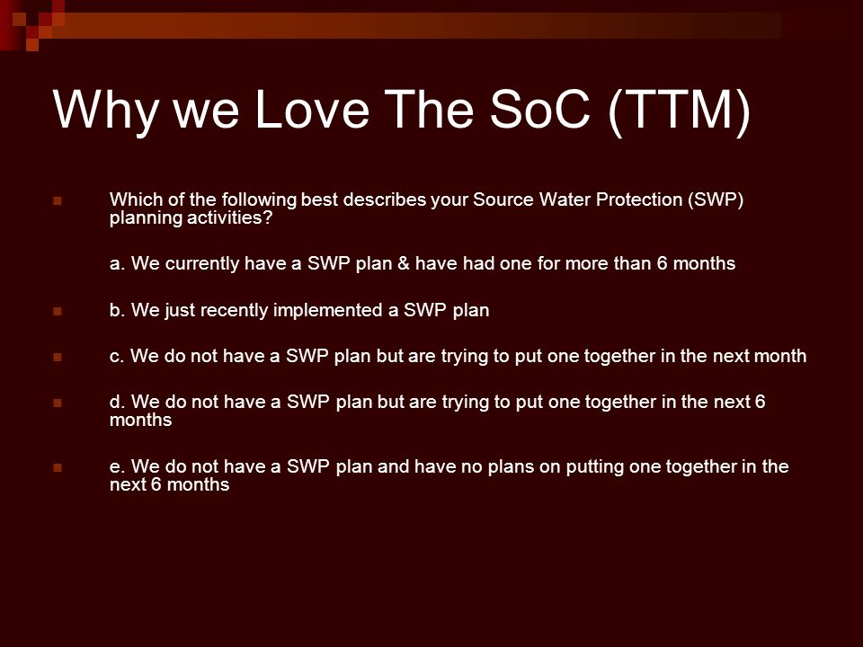 Why we Love The SoC (TTM) Which of the following best describes your Source Water Protection (SWP) planning activities? a. We currently have a SWP pla