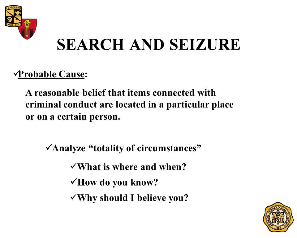 SEARCH AND SEIZURE Probable Cause: A reasonable belief that items connected with criminal conduct are located in a particular place or on a certain person.