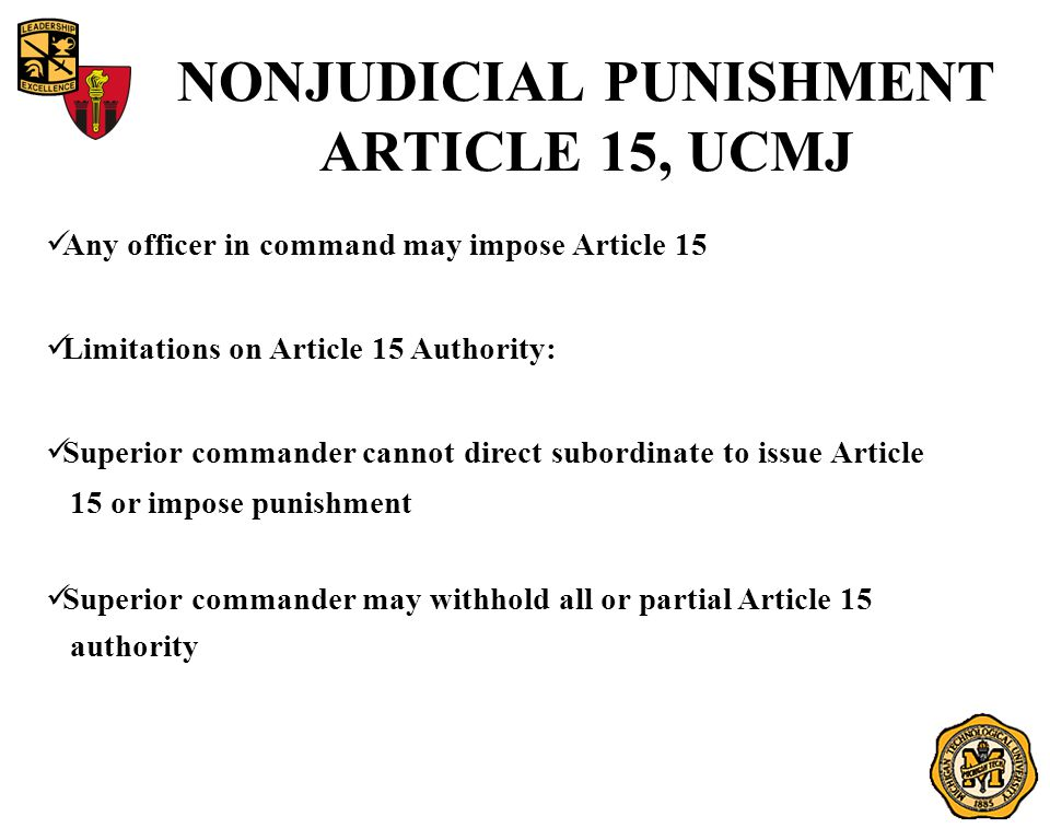 NONJUDICIAL PUNISHMENT ARTICLE 15, UCMJ Any officer in command may impose Article 15 Limitations on Article 15 Authority: Superior commander cannot direct subordinate to issue Article 15 or impose punishment Superior commander may withhold all or partial Article 15 authority