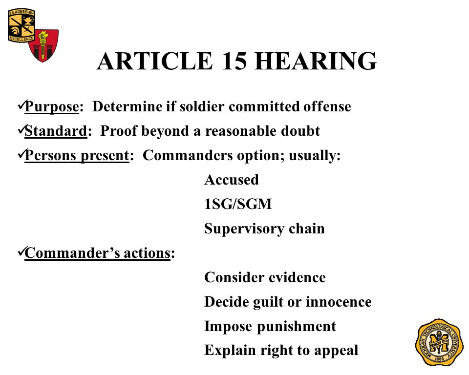 ARTICLE 15 HEARING Purpose: Determine if soldier committed offense Standard: Proof beyond a reasonable doubt Persons present: Commanders option; usually: Accused 1SG/SGM Supervisory chain Commander's actions: Consider evidence Decide guilt or innocence Impose punishment Explain right to appeal
