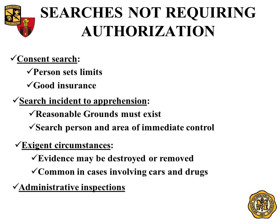 SEARCHES NOT REQUIRING AUTHORIZATION Consent search: Person sets limits Good insurance Search incident to apprehension: Reasonable Grounds must exist
