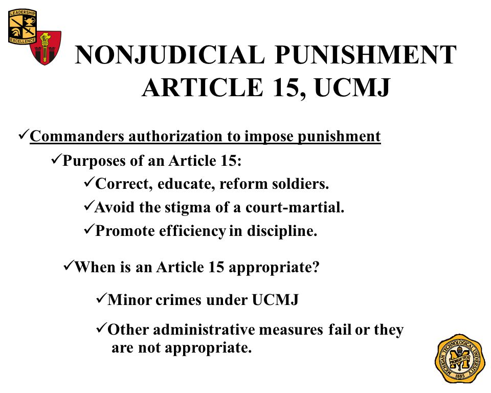 NONJUDICIAL PUNISHMENT ARTICLE 15, UCMJ Commanders authorization to impose punishment Purposes of an Article 15: Correct, educate, reform soldiers.